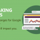 BREAKING NEWS – Huge Google Adwords Changes